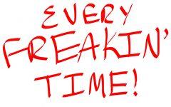 Every Freakin' Time!