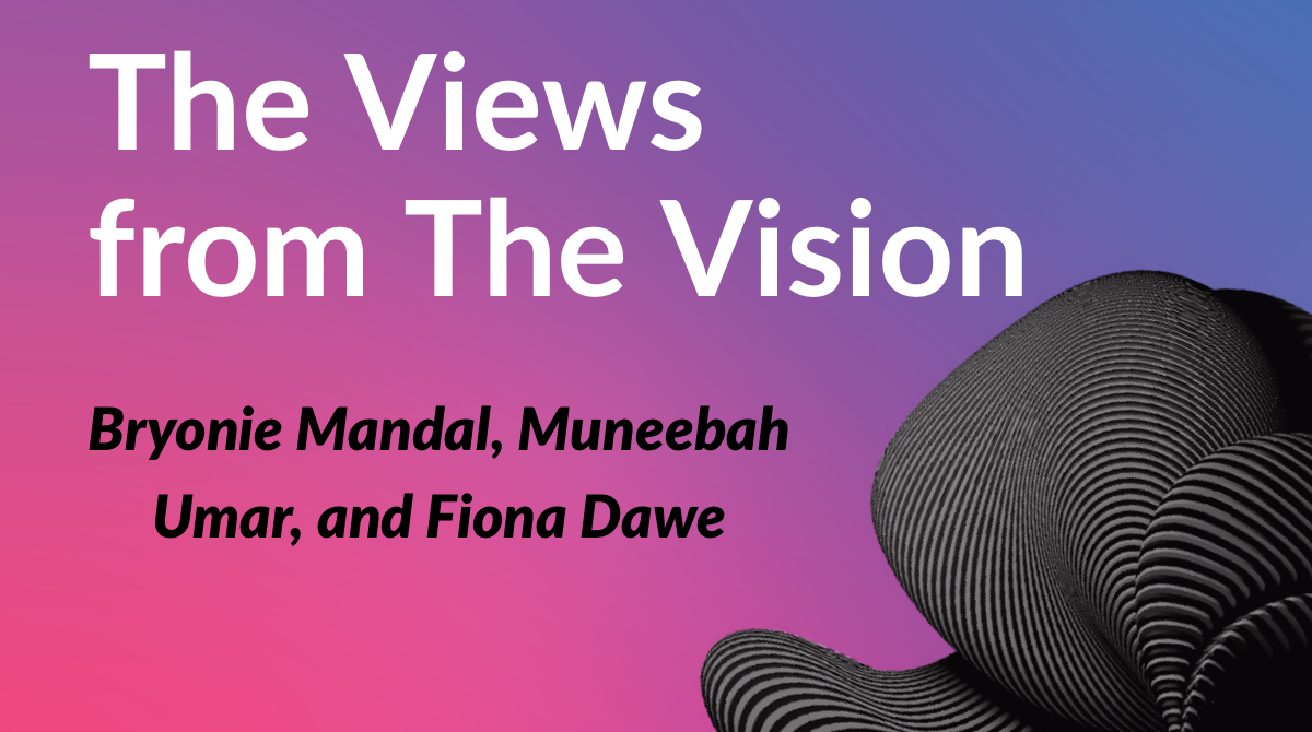 The Views from The Vision with Senior Bryonie Mandal and Juniors Muneebah Umar and Fiona Dawe.