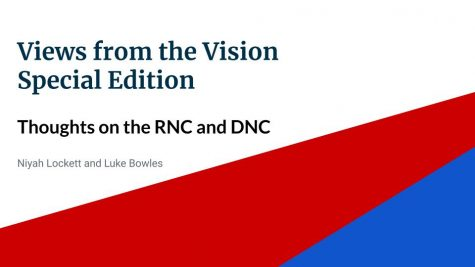 In this special edition of Views from the Vision, seniors Niyah Lockett and Luke Bowles discuss the RNC and DNC, what they wish they saw and the current political climate.